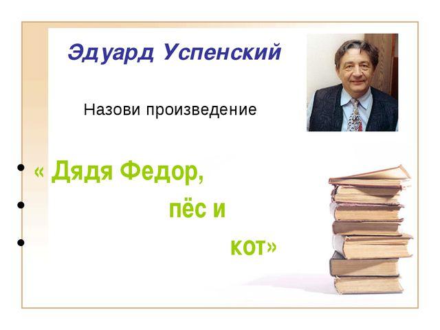 Эдуард Успенский « Дядя Федор, пёс и кот» Назови произведение