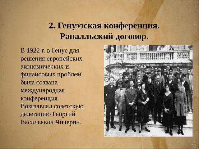 2. Генуэзская конференция. Рапалльский договор. В 1922 г. в Генуе для решения...