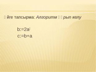 Үйге тапсырма: Алгоритм құрып келу b:=2a2 c:=b+a
