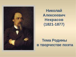 Николай Алексеевич Некрасов (1821-1877) Тема Родины в творчестве поэта