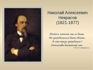 Николай Алексеевич Некрасов (1821-1877) Поэтом можешь ты не быть, Но граждани