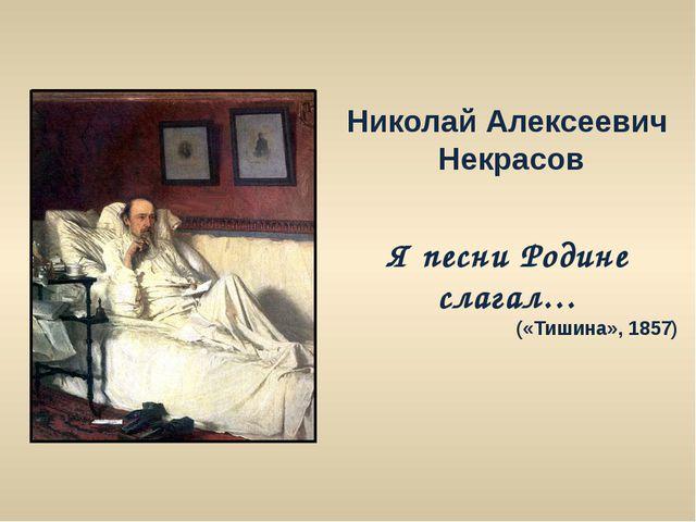 Николай Алексеевич Некрасов Я песни Родине слагал… («Тишина», 1857)
