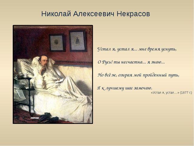 Николай Алексеевич Некрасов Устал я, устал я... мне время уснуть, О Русь! ты...