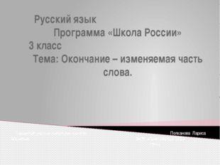 Русский язык Программа «Школа России» 3 класс Тема: Окончание – изменяемая ча