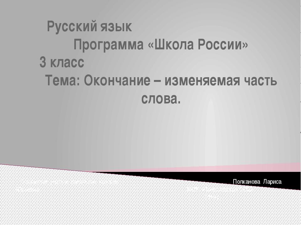Русский язык Программа «Школа России» 3 класс Тема: Окончание – изменяемая ча...