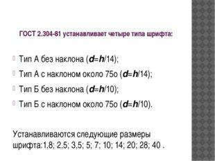 ГОСТ 2.304-81устанавливает четыре типа шрифта: Тип А без наклона (d=h/14); Т