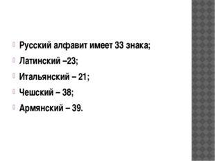 Русский алфавит имеет 33 знака; Латинский –23; Итальянский – 21; Чешский – 38