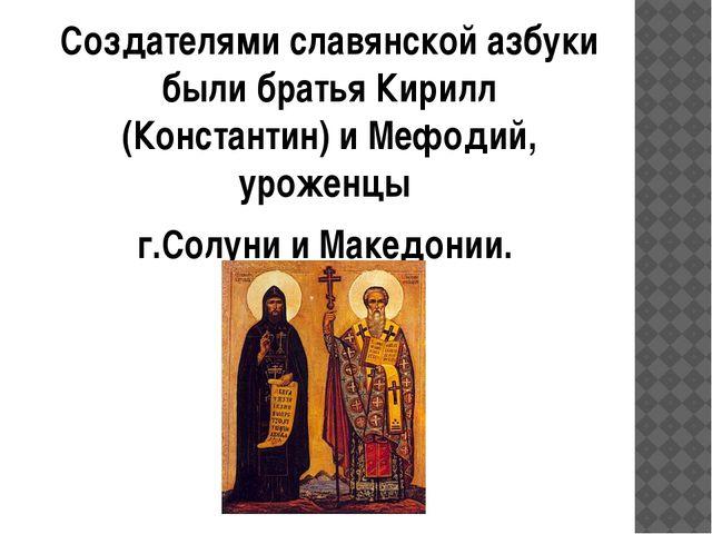 Создателями славянской азбуки были братья Кирилл (Константин) и Мефодий, урож...