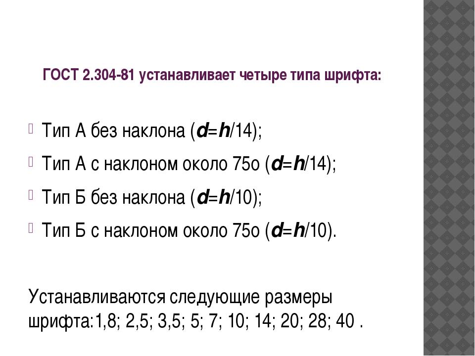 ГОСТ 2.304-81устанавливает четыре типа шрифта: Тип А без наклона (d=h/14); Т...