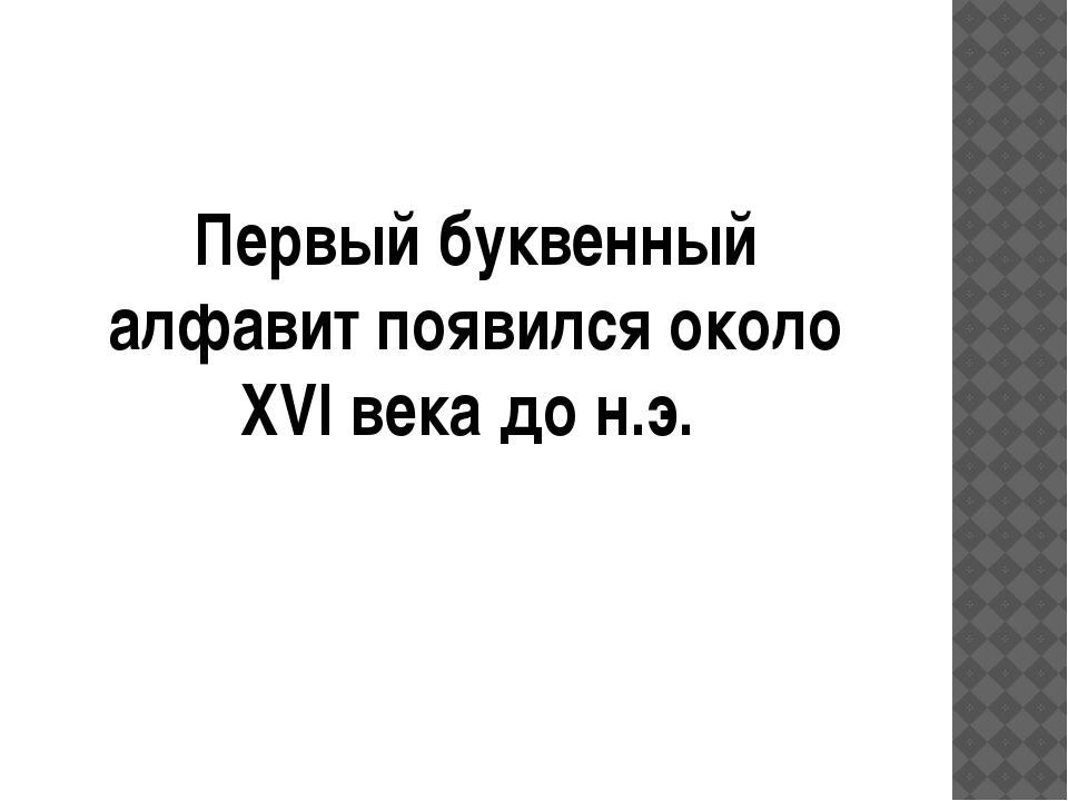 Первый буквенный алфавит появился около XVI века до н.э.