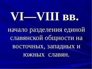 VI—VIII вв. начало разделения единой славянской общности на восточных, западн