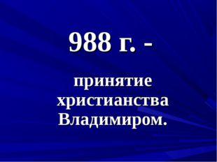 988 г. - принятие христианства Владимиром.