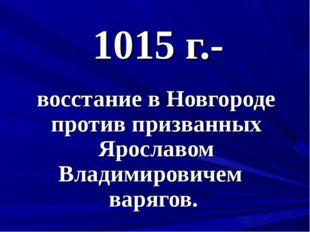 1015 г.- восстание в Новгороде против призванных Ярославом Владимировичем вар