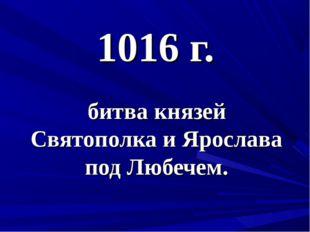 1016 г. битва князей Святополка и Ярослава под Любечем.