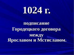 1024 г. подписание Городецкого договора между Ярославом и Мстиславом.