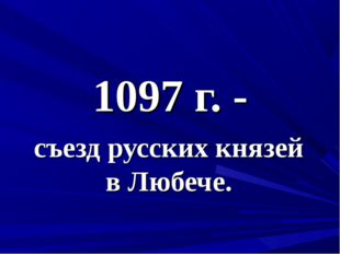 1097 г. - съезд русских князей в Любече.