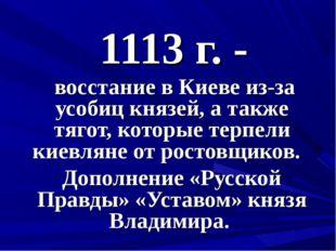 1113 г. - восстание в Киеве из-за усобиц князей, а также тягот, которые терпе