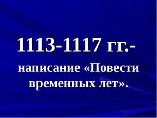 1113-1117 гг.- написание «Повести временных лет».