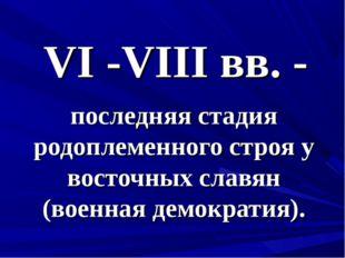 VI -VIII вв. - последняя стадия родоплеменного строя у восточных славян (воен