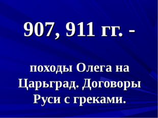 907, 911 гг. - походы Олега на Царьград. Договоры Руси с греками.
