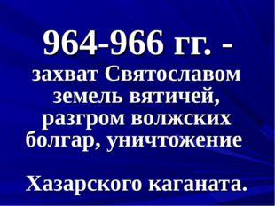 964-966 гг. - захват Святославом земель вятичей, разгром волжских болгар, уни