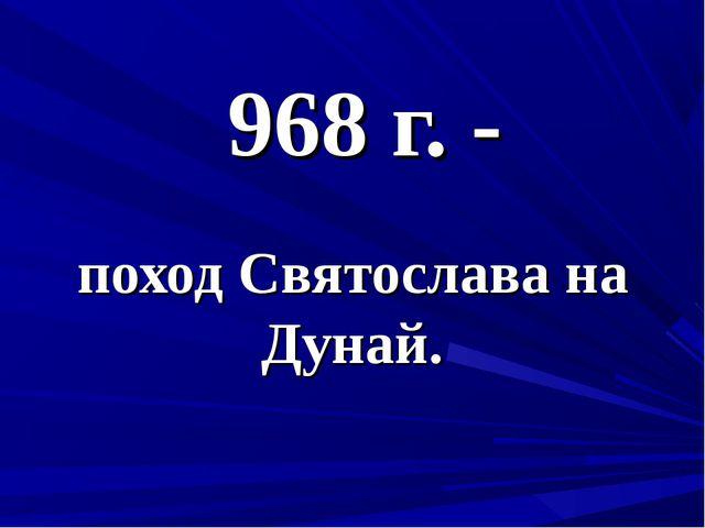 968 г. - поход Святослава на Дунай.