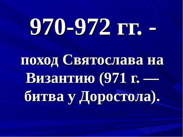 970-972 гг. - поход Святослава на Византию (971 г. — битва у Доростола).