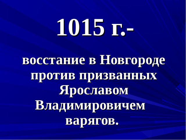 1015 г.- восстание в Новгороде против призванных Ярославом Владимировичем вар...