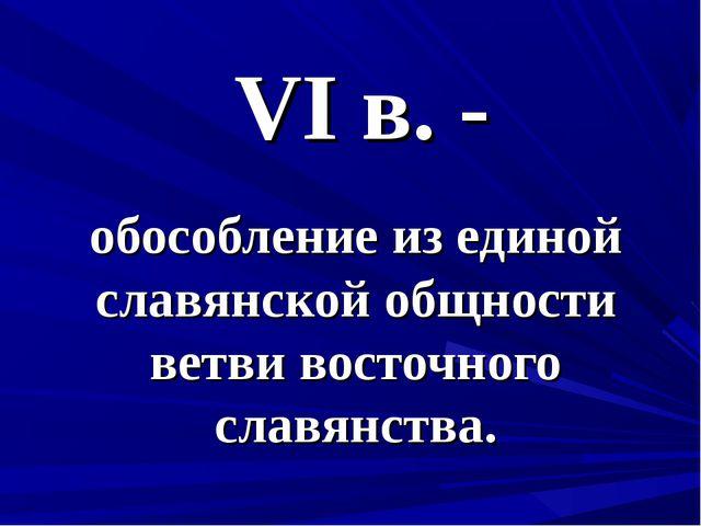 VI в. - обособление из единой славянской общности ветви восточного славянства.
