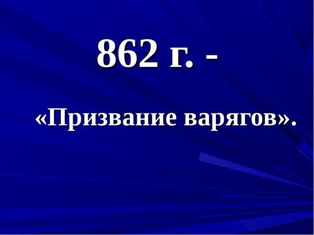 862 г. - «Призвание варягов».