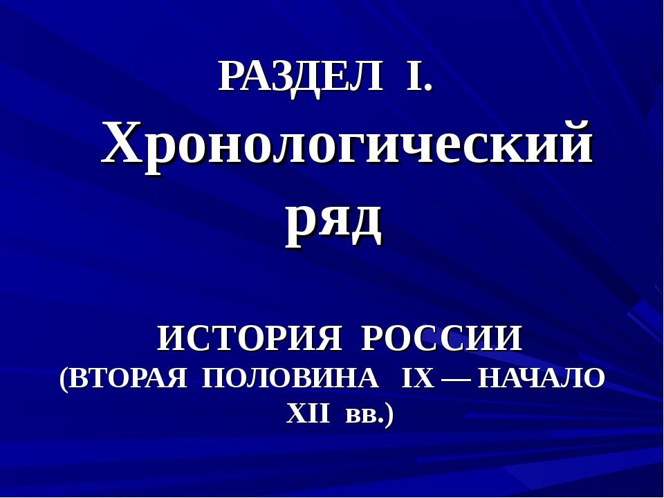 РАЗДЕЛ I. Хронологический ряд ИСТОРИЯ РОССИИ (ВТОРАЯ ПОЛОВИНА IX — НАЧАЛО XII...