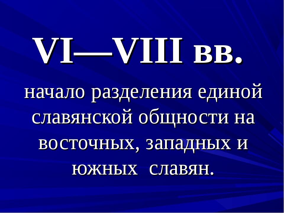 VI—VIII вв. начало разделения единой славянской общности на восточных, западн...