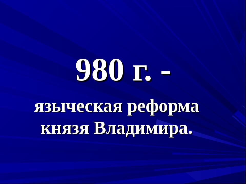 980 г. - языческая реформа князя Владимира.