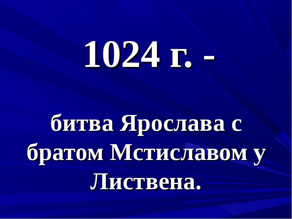 1024 г. - битва Ярослава с братом Мстиславом у Листвена.