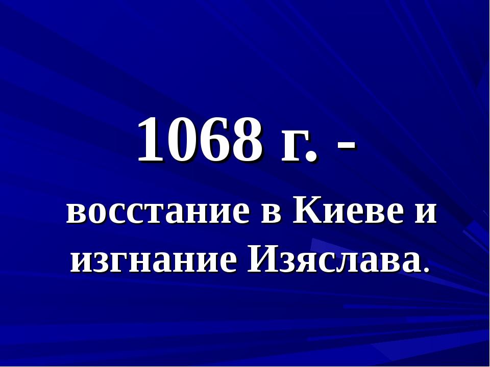1068 г. - восстание в Киеве и изгнание Изяслава.