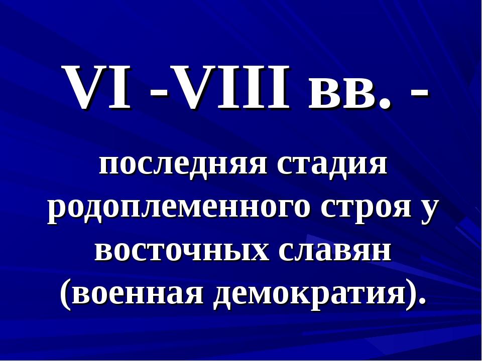 VI -VIII вв. - последняя стадия родоплеменного строя у восточных славян (воен...