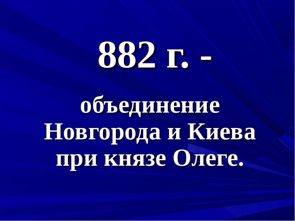 882 г. - объединение Новгорода и Киева при князе Олеге.