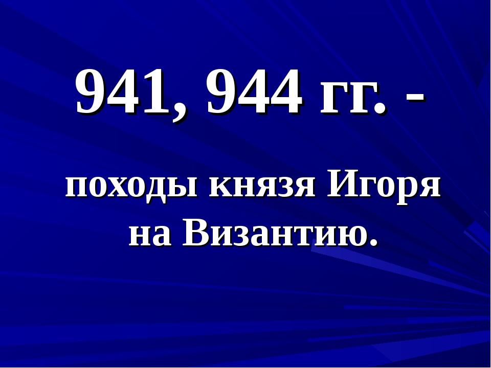 941, 944 гг. - походы князя Игоря на Византию.