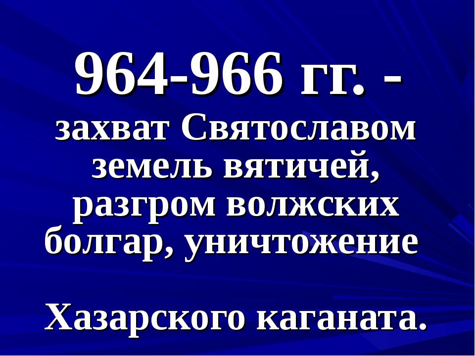 964-966 гг. - захват Святославом земель вятичей, разгром волжских болгар, уни...