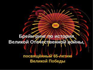 Брейн-ринг по истории Великой Отечественной войны, посвящённый 65-летию Велик