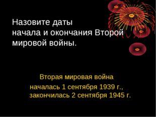 Вторая мировая война началась 1 сентября 1939 г., закончилась 2 сентября 1945