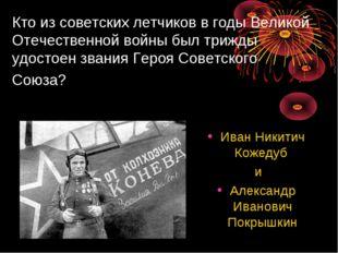 Кто из советских летчиков в годы Великой Отечественной войны был трижды удост