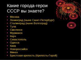 Какие города-герои СССР вы знаете? Москва Ленинград (ныне Санкт-Петербург) Ст