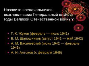 Назовите военачальников, возглавлявших Генеральный штаб в годы Великой Отечес