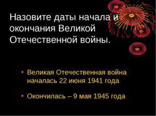 Назовите даты начала и окончания Великой Отечественной войны. Великая Отечест