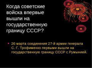 Когда советские войска впервые вышли на государственную границу СССР? 26 март