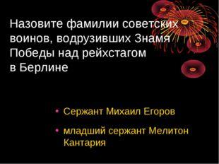 Назовите фамилии советских воинов, водрузивших Знамя Победы над рейхстагом в