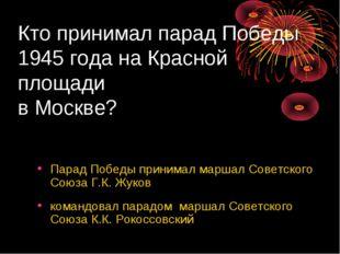 Кто принимал парад Победы 1945 года на Красной площади в Москве? Парад Победы