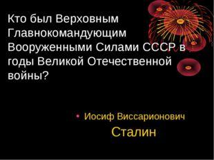 Кто был Верховным Главнокомандующим Вооруженными Силами СССР в годы Великой О