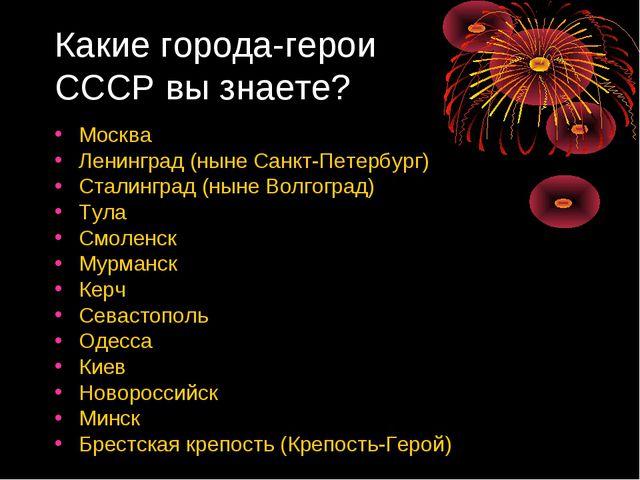Какие города-герои СССР вы знаете? Москва Ленинград (ныне Санкт-Петербург) Ст...